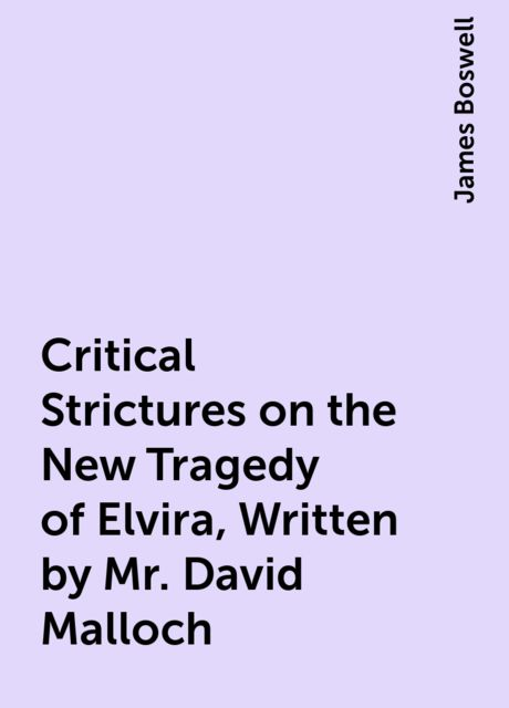 Critical Strictures on the New Tragedy of Elvira, Written by Mr. David Malloch, James Boswell