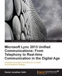 Microsoft Lync 2013 Unified Communications: From Telephony to Real-Time Communication in the Digital Age, Daniel Jonathan Valik