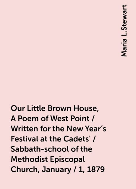 Our Little Brown House, A Poem of West Point / Written for the New Year's Festival at the Cadets' / Sabbath-school of the Methodist Episcopal Church, January / 1, 1879, Maria L.Stewart