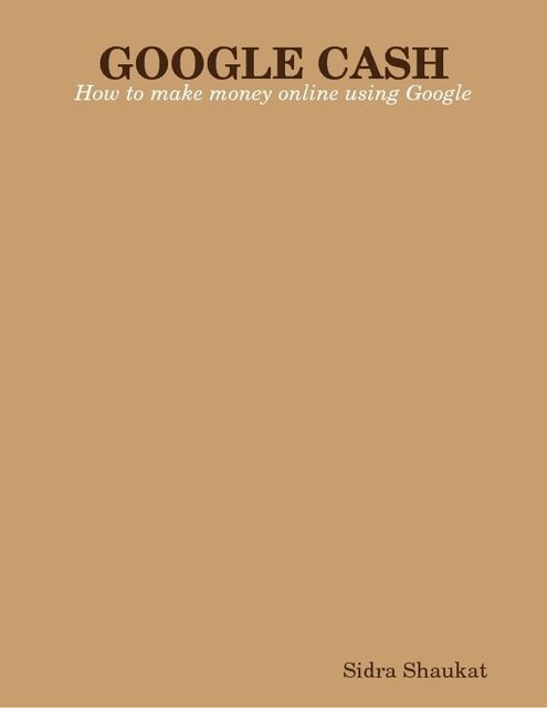 Google Cash: How You Can Make Money Online Using Google, Sidra Shaukat