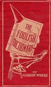 The Foolish Dictionary / An exhausting work of reference to un-certain English words, their origin, meaning, legitimate and illegitimate use, confused by a few pictures, Gideon Wurdz