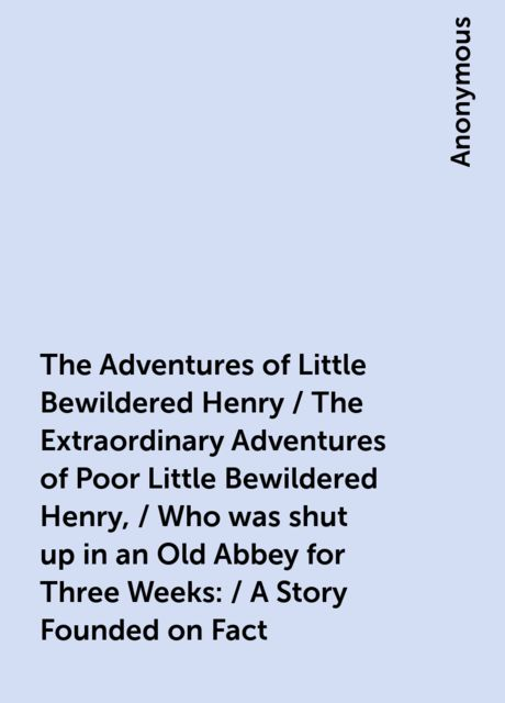 The Adventures of Little Bewildered Henry / The Extraordinary Adventures of Poor Little Bewildered Henry, / Who was shut up in an Old Abbey for Three Weeks: / A Story Founded on Fact,