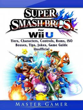 Super Smash Brothers Wii U, Tiers, Characters, Controls, Roms, ISO, Bosses, Tips, Jokes, Game Guide Unofficial, Master Gamer
