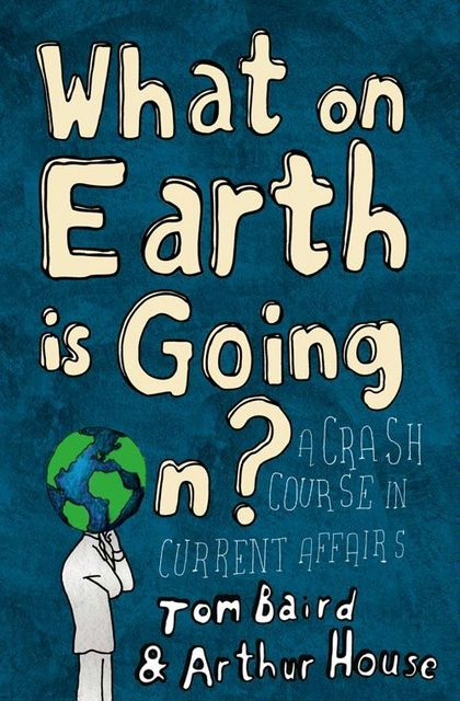 What on Earth is Going On?: A Crash Course in Current Affairs, Arthur House, Tom Baird