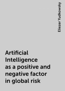 Artificial Intelligence as a positive and negative factor in global risk, Eliezer Yudkowsky