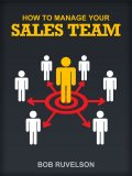 How To Manage Your Sales Team, Bob Ruvelson