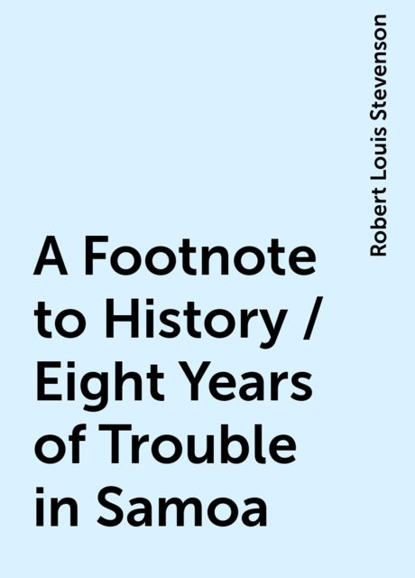 A Footnote to History / Eight Years of Trouble in Samoa, Robert Louis Stevenson