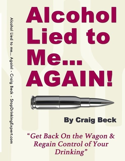Alcohol Lied to Me Again! – Get Back On the Wagon & Regain Control of Your Drinking, Craig Beck