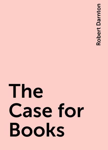 The Case for Books, Robert Darnton