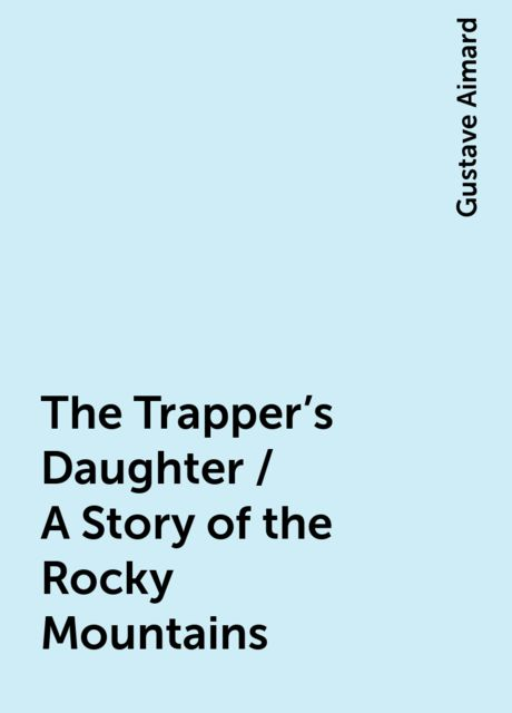 The Trapper's Daughter / A Story of the Rocky Mountains, Gustave Aimard