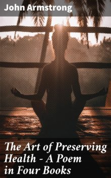 The Art of Preserving Health – A Poem in Four Books, John Armstrong