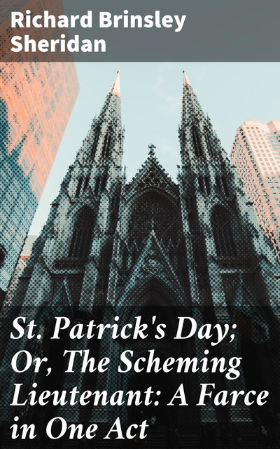 St. Patrick's Day; Or, The Scheming Lieutenant: A Farce in One Act, Richard Brinsley Sheridan