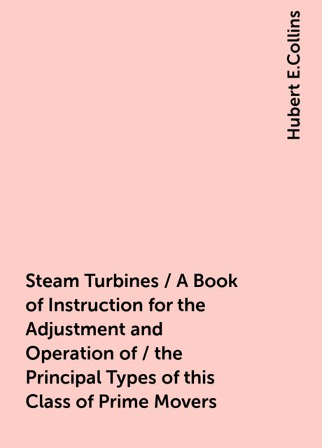 Steam Turbines / A Book of Instruction for the Adjustment and Operation of / the Principal Types of this Class of Prime Movers, Hubert E.Collins