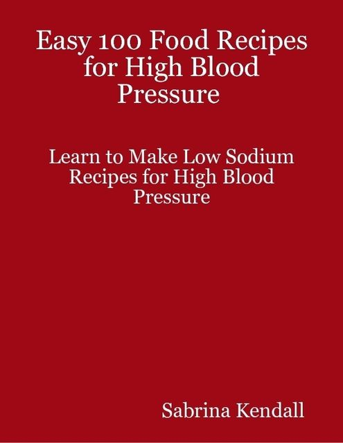 Easy 100 Food Recipes for High Blood Pressure Learn to Make Low Sodium Recipes for High Blood Pressure, Sabrina Kendall