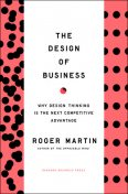 Design of Business: Why Design Thinking is the Next Competitive Advantage, Roger Martin
