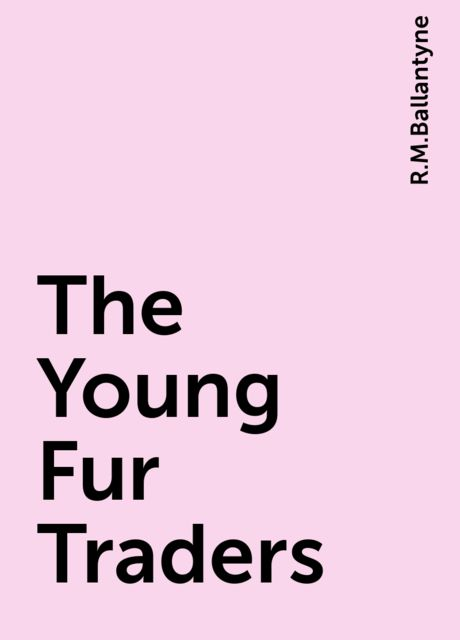 The Young Fur Traders, R.M.Ballantyne
