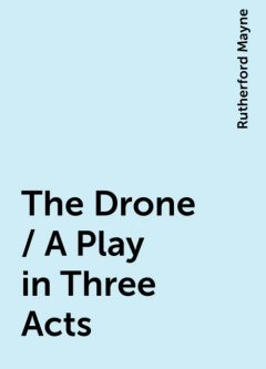 The Drone / A Play in Three Acts, Rutherford Mayne