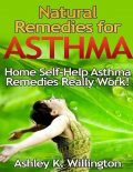 Natural Remedies for Asthma: Home Self Help Asthma Remedies Really Works!, Ashley K.Willington
