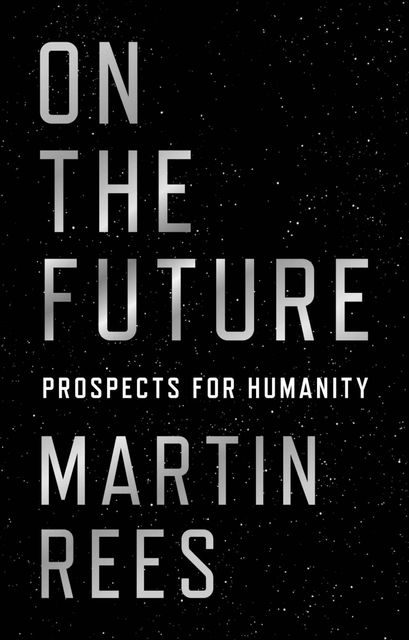 On the Future: Prospects for Humanity, Martin Rees