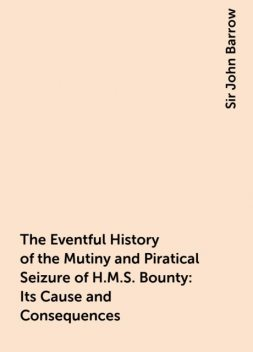 The Eventful History of the Mutiny and Piratical Seizure of H.M.S. Bounty: Its Cause and Consequences, Sir John Barrow