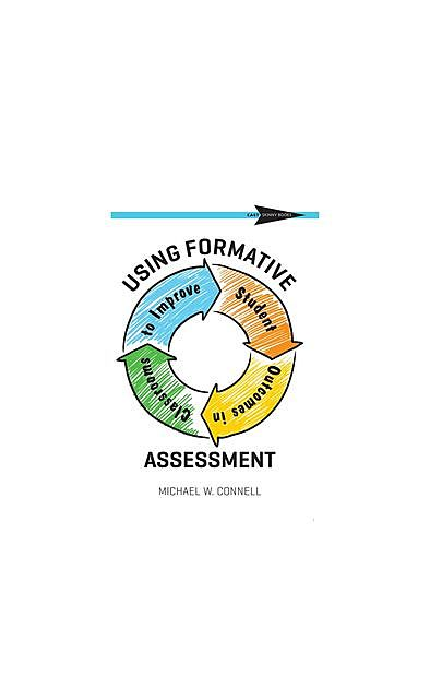 Using Formative Assessment to Improve Student Outcomes in the Classroom, Michael W Connell