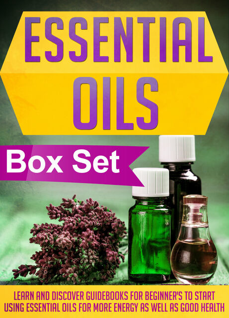 Essential Oils Box Set : Learn And Discover Guidebooks For Beginner's To Start Using Essential Oils For More Energy As Well As Good Health, Old Natural Ways