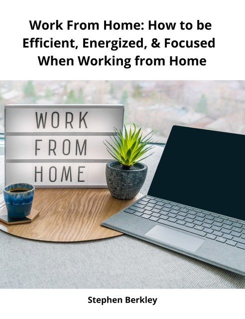 Work From Home: How to be Efficient, Energized, & Focused When Working from Home, Stephen Berkley