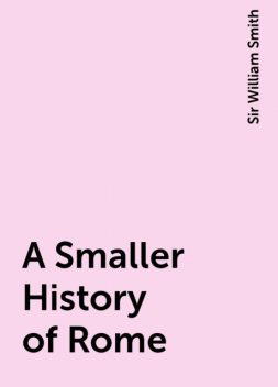 A Smaller History of Rome, Sir William Smith