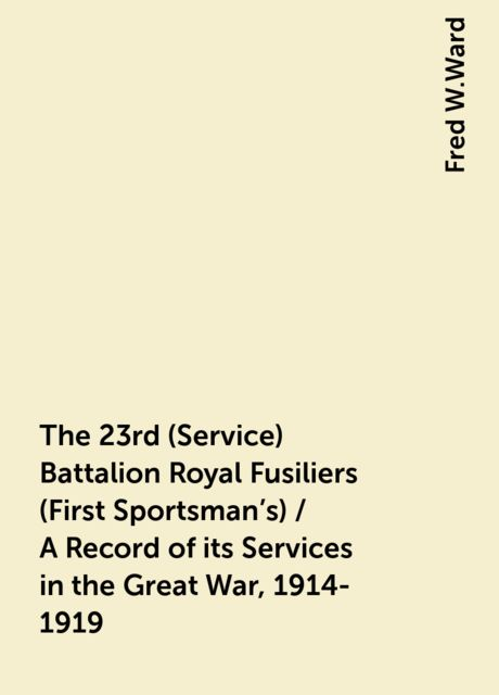 The 23rd (Service) Battalion Royal Fusiliers (First Sportsman's) / A Record of its Services in the Great War, 1914-1919, Fred W.Ward