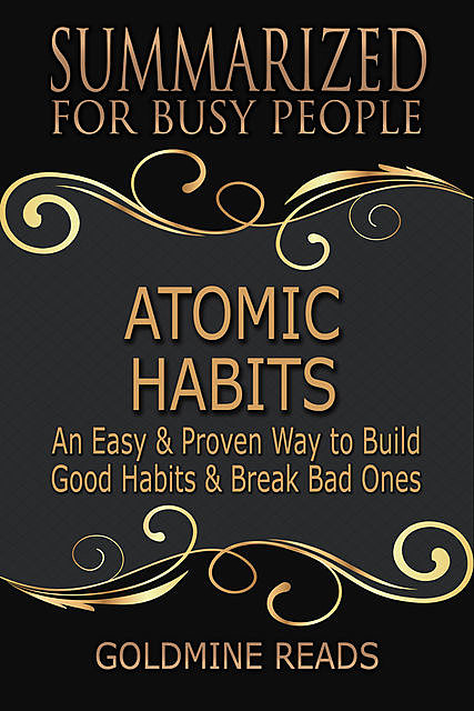 Atomic Habits – Summarized for Busy People: An Easy & Proven Way to Build Good Habits & Break Bad Ones: Based on the Book by James Clear, Goldmine Reads