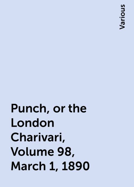Punch, or the London Charivari, Volume 98, March 1, 1890, Various
