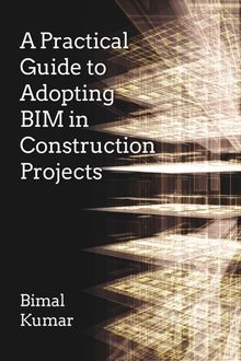 A Practical Guide to Adopting BIM in Construction Projects, Bimal Kumar