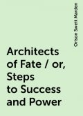 Architects of Fate / or, Steps to Success and Power, Orison Swett Marden