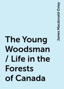 The Young Woodsman / Life in the Forests of Canada, James Macdonald Oxley