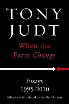 When the Facts Change: Essays 1995 – 2010, Tony Judt