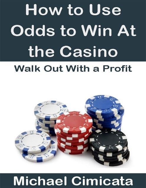 How to Use Odds to Win At the Casino: Walk Out With a Profit, Michael Cimicata