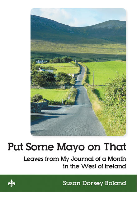 Put Some Mayo On That: Leaves from My Journal of a Month In the West of Ireland, Susan Dorsey Boland