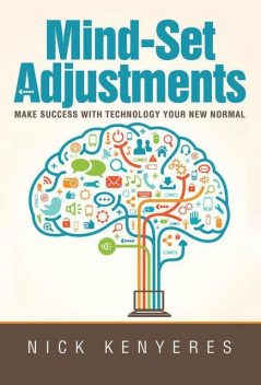 Mind Set Adjustments: Make Success With Technology Your New Normal, Digital Lifestyle Coach, Nick Kenyeres