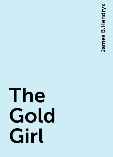 The Gold Girl, James B.Hendryx