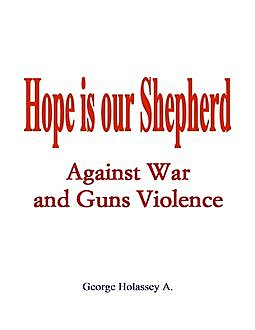 Hope Is Our Shepherd : Against War and Guns Violence, George Holassey