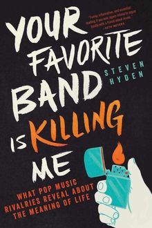 Your Favorite Band Is Killing Me: What Pop Music Rivalries Reveal About the Meaning of Life, Steven Hyden
