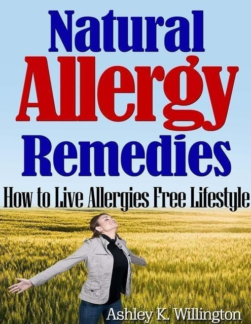 Natural Allergy Remedies: How to Live Allergies Free Lifestyle, Ashley K.Willington