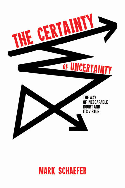 The Certainty of Uncertainty, Mark Schaefer