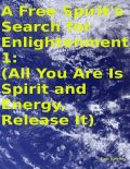 A Free Spirit's Search for Enlightenment 1: (All You Are Is Spirit and Energy, Release It), Tony Kelbrat