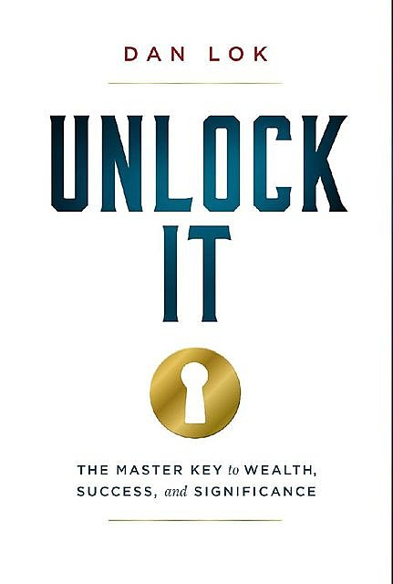 Unlock It: The Master Key to Wealth, Success, and Significance, Dan Lok