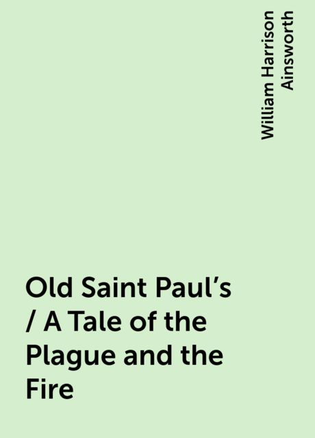 Old Saint Paul's / A Tale of the Plague and the Fire, William Harrison Ainsworth