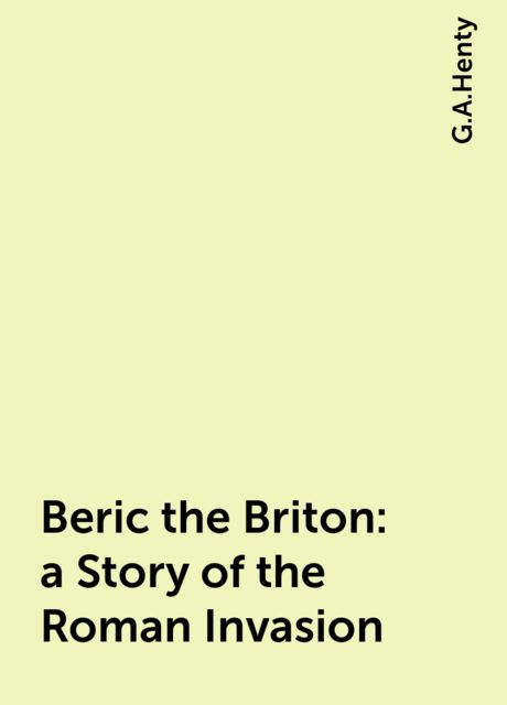 Beric the Briton : a Story of the Roman Invasion, G.A.Henty