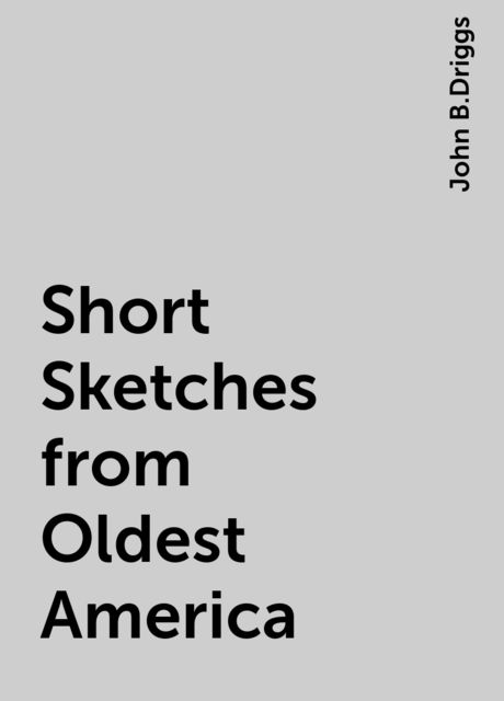 Short Sketches from Oldest America, John B.Driggs