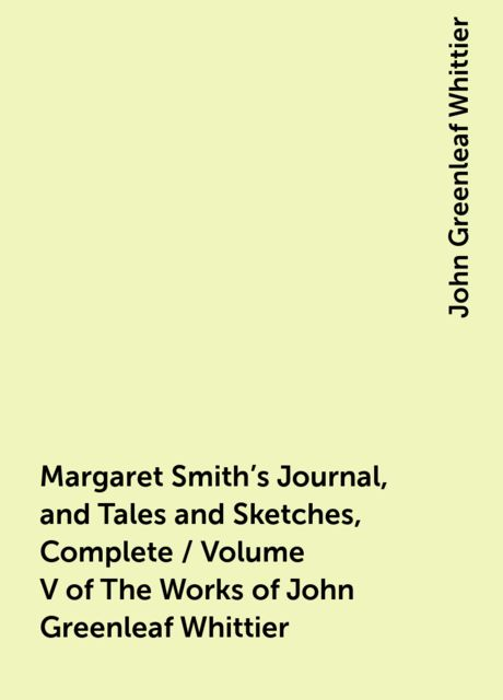 Margaret Smith's Journal, and Tales and Sketches, Complete / Volume V of The Works of John Greenleaf Whittier, John Greenleaf Whittier