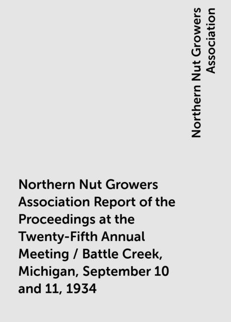 Northern Nut Growers Association Report of the Proceedings at the Twenty-Fifth Annual Meeting / Battle Creek, Michigan, September 10 and 11, 1934, Northern Nut Growers Association
